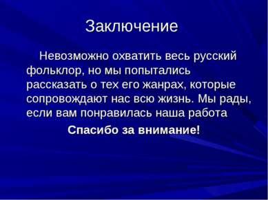 Заключение Невозможно охватить весь русский фольклор, но мы попытались расска...