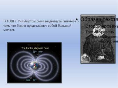 В 1600 г. Гильбертом была выдвинута гипотеза о том, что Земля представляет со...