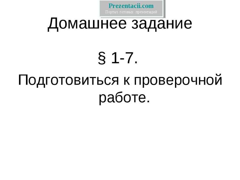 Домашнее задание § 1-7. Подготовиться к проверочной работе. Prezentacii.com П...