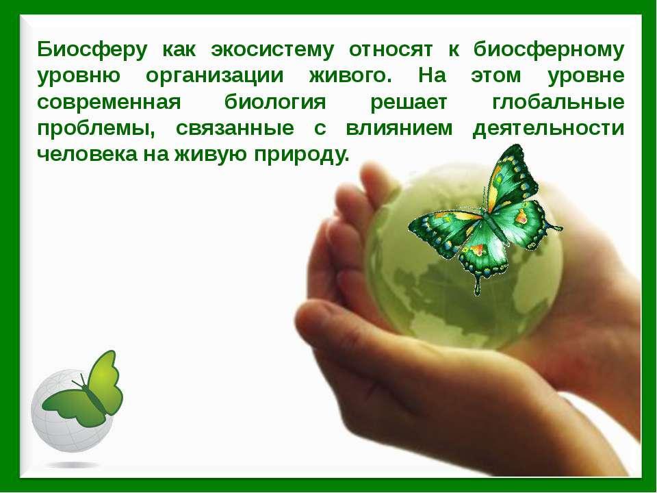 Биосферу как экосистему относят к биосферному уровню организации живого. На э...