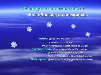 Исследовательская работа «Как образуется снежинка» Автор: Данилов Максим учен...