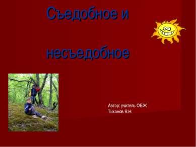 Съедобное и несъедобное Автор: учитель ОБЖ Тихонов В.Н.