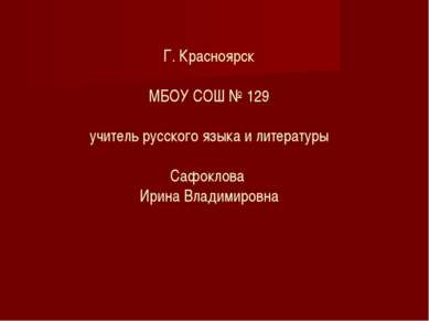 Г. Красноярск МБОУ СОШ № 129 учитель русского языка и литературы Сафоклова Ир...