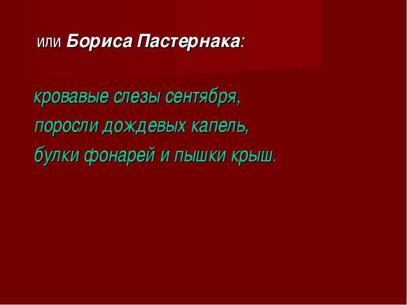 или Бориса Пастернака: кровавые слезы сентября, поросли дождевых капель, булк...