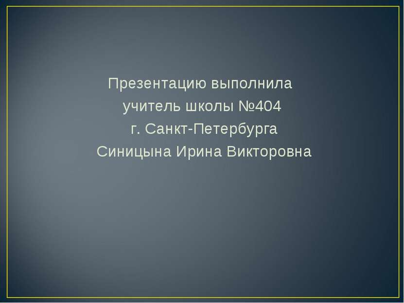 Презентацию выполнила учитель школы №404 г. Санкт-Петербурга Синицына Ирина В...