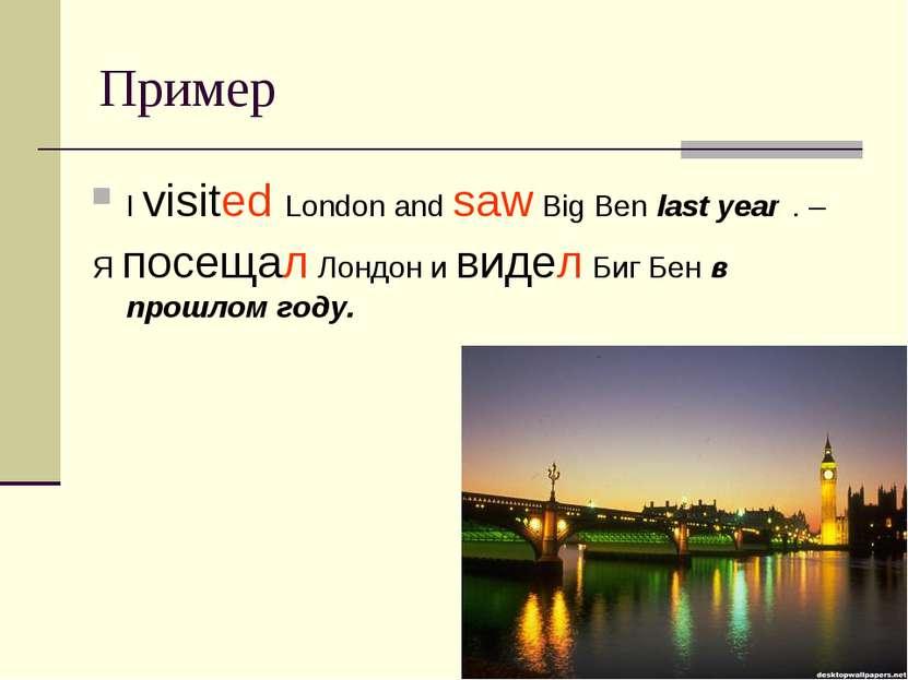 Пример I visited London and saw Big Ben last year . – Я посещал Лондон и виде...