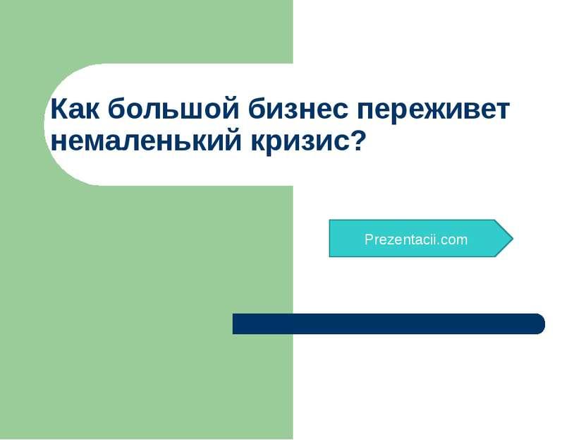 Как большой бизнес переживет немаленький кризис? Prezentacii.com