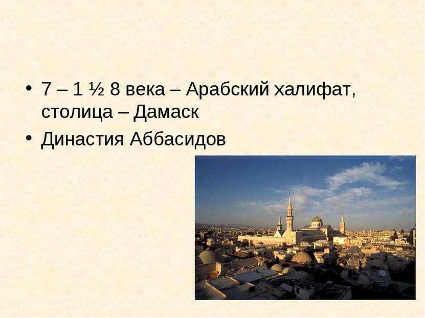 7 – 1 ½ 8 века – Арабский халифат, столица – Дамаск Династия Аббасидов