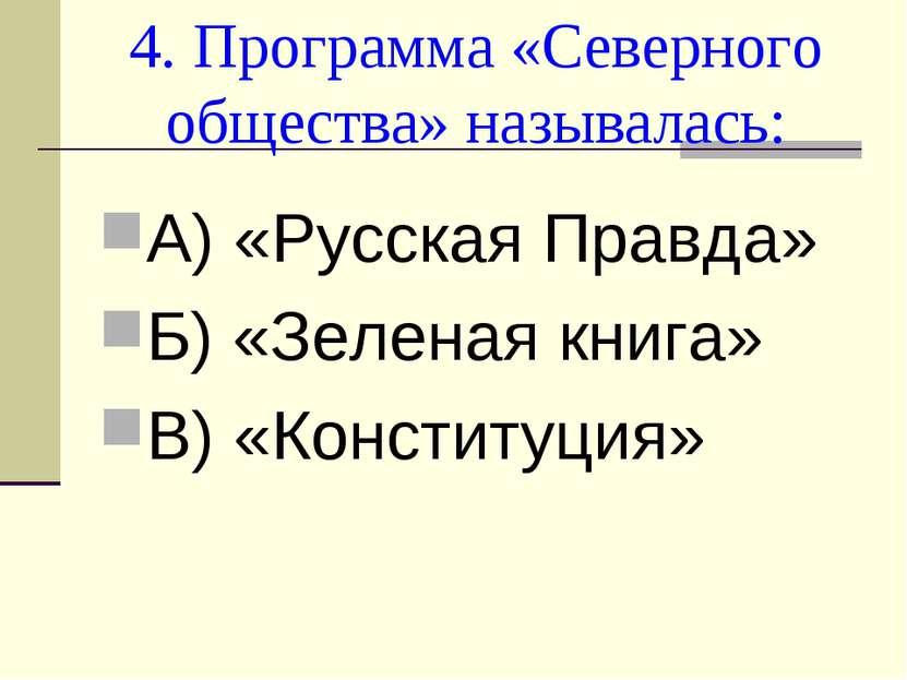 4. Программа «Северного общества» называлась: А) «Русская Правда» Б) «Зеленая...
