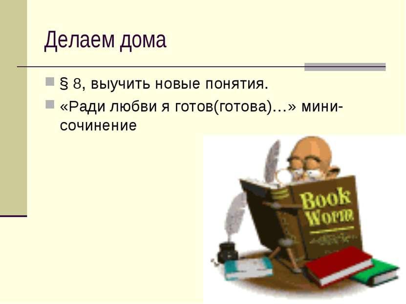 Делаем дома § 8, выучить новые понятия. «Ради любви я готов(готова)…» мини-со...