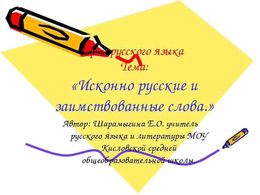 Урок русского языка Тема: «Исконно русские и заимствованные слова.» Автор: Ша...
