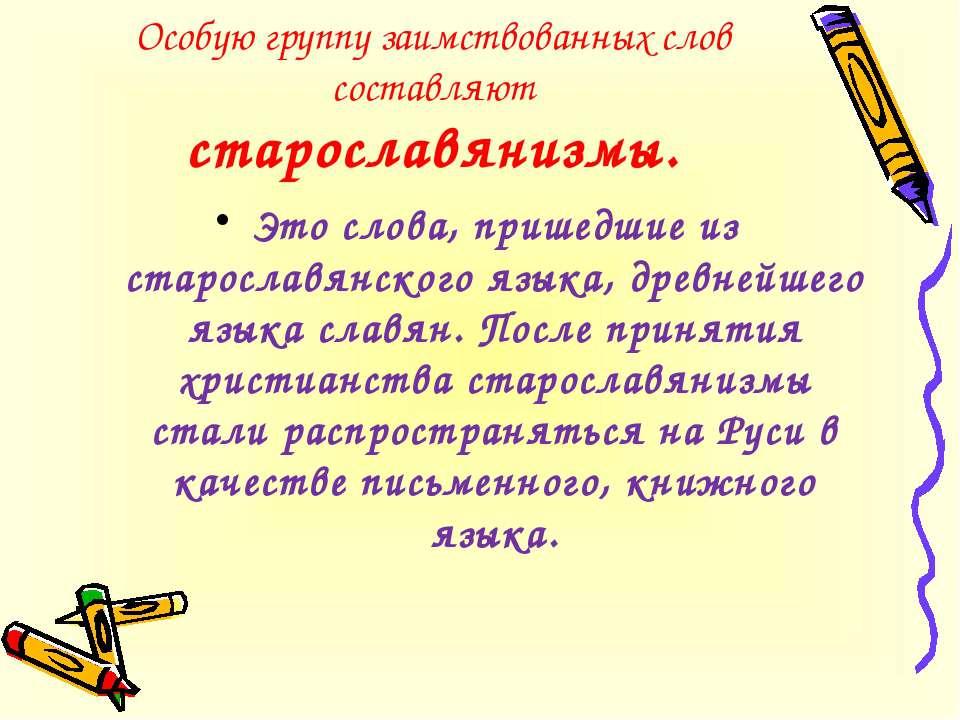 Особую группу заимствованных слов составляют старославянизмы. Это слова, приш...