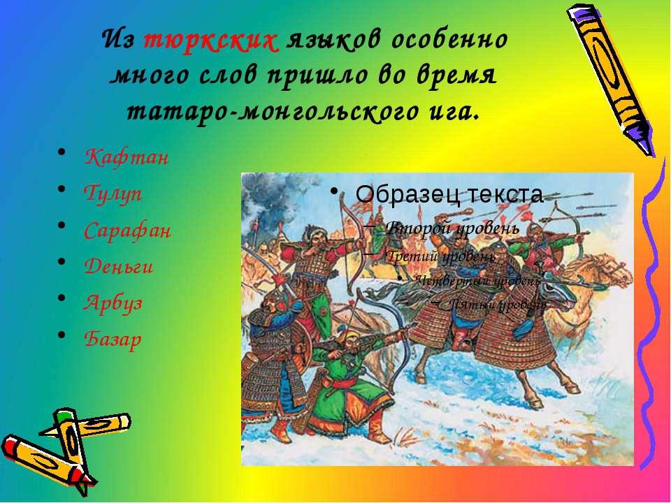 Из тюркских языков особенно много слов пришло во время татаро-монгольского иг...