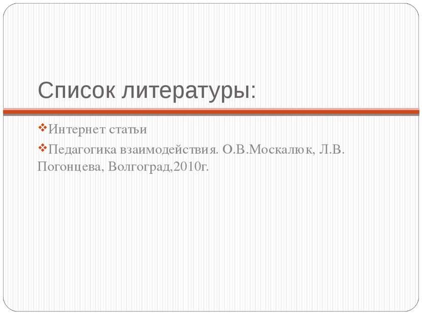 Список литературы: Интернет статьи Педагогика взаимодействия. О.В.Москалюк, Л...
