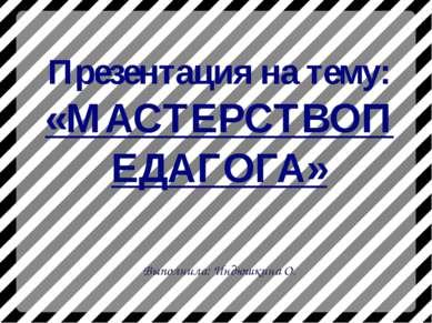 Презентация на тему: «МАСТЕРСТВОПЕДАГОГА» Выполнила: Индюшкина О.