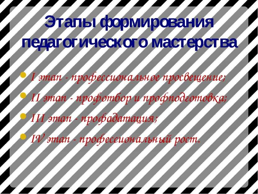 Этапы формирования педагогического мастерства I этап - профессиональное просв...