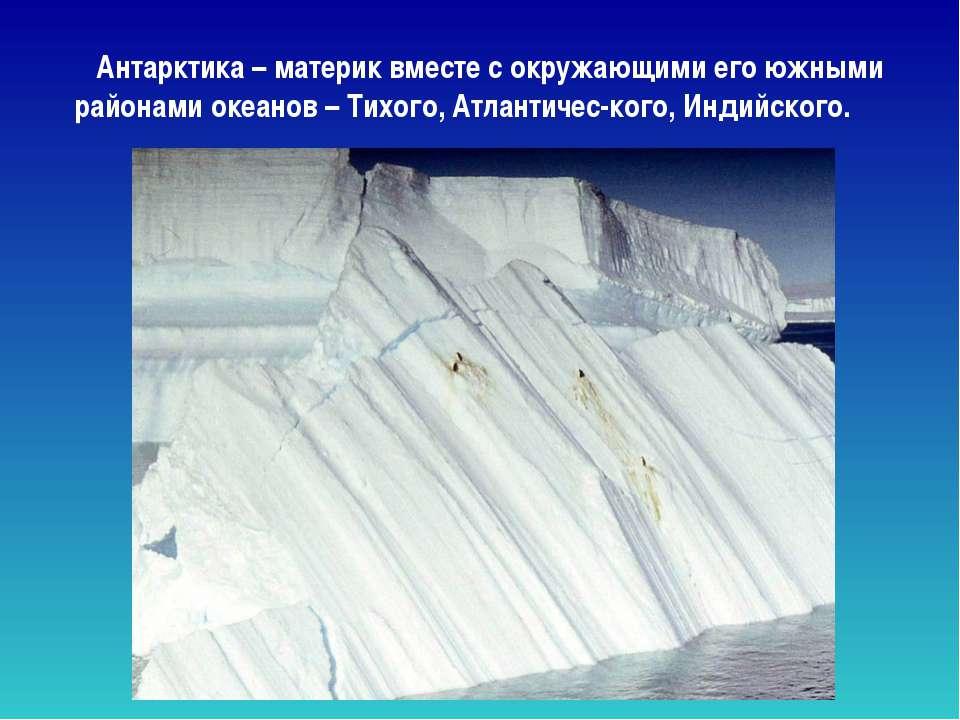 Антарктика – материк вместе с окружающими его южными районами океанов – Тихог...