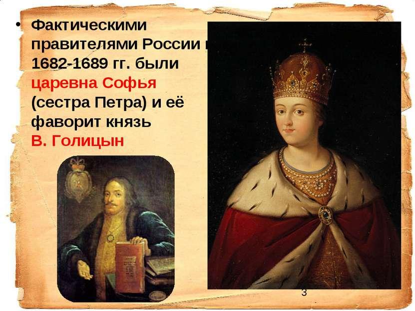 Фактическими правителями России в 1682-1689 гг. были царевна Софья (сестра Пе...
