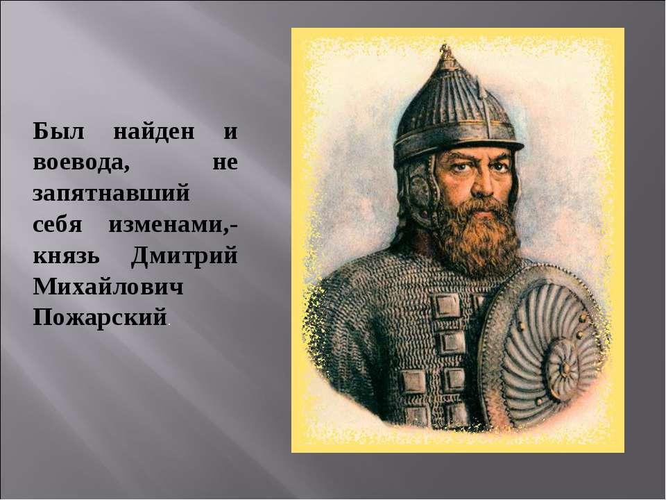 Был найден и воевода, не запятнавший себя изменами,- князь Дмитрий Михайлович...