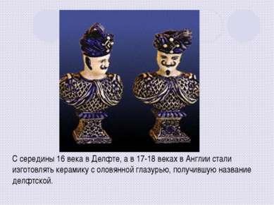 С середины 16 века в Делфте, а в 17-18 веках в Англии стали изготовлять керам...