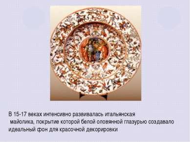В 15-17 веках интенсивно развивалась итальянская майолика, покрытие которой б...