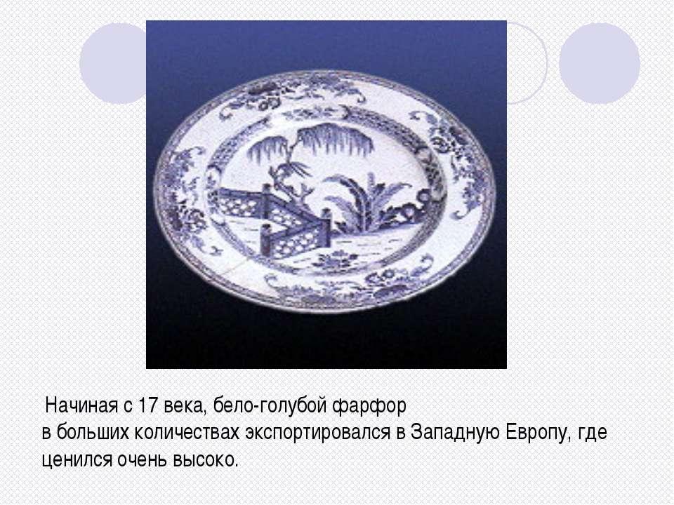 Начиная с 17 века, бело-голубой фарфор в больших количествах экспортировался ...