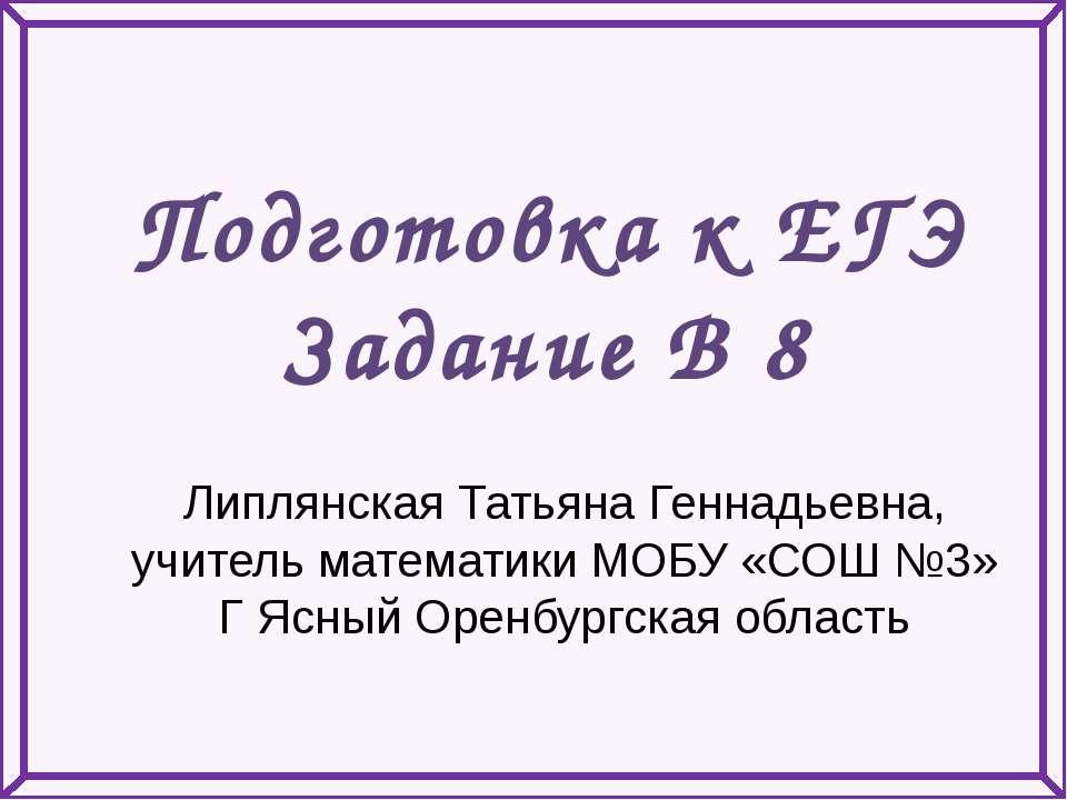 Подготовка к ЕГЭ Задание В 8 Липлянская Татьяна Геннадьевна, учитель математи...
