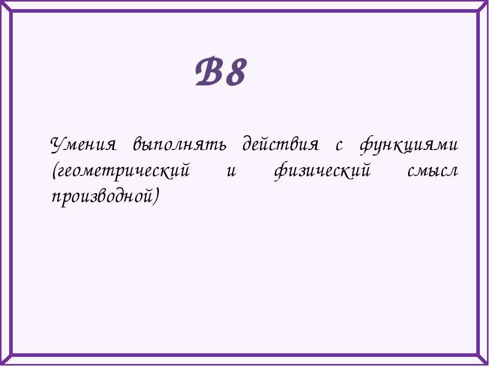 В8 Умения выполнять действия с функциями (геометрический и физический смысл п...