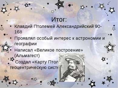 Итог: Клавдий Птолемей Александрийский 90-168 Проявлял особый интерес к астро...