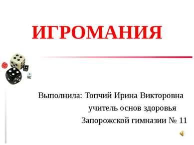 ИГРОМАНИЯ Выполнила: Топчий Ирина Викторовна учитель основ здоровья Запорожск...