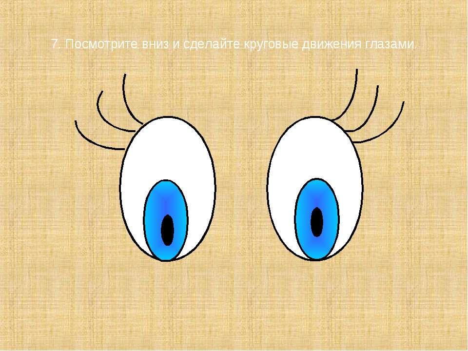 7. Посмотрите вниз и сделайте круговые движения глазами.