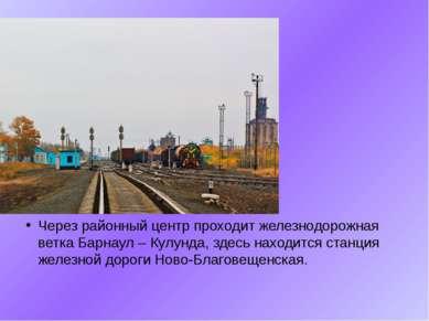 Через районный центр проходит железнодорожная ветка Барнаул – Кулунда, здесь ...