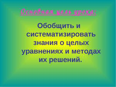 Основная цель урока: Обобщить и систематизировать знания о целых уравнениях и...