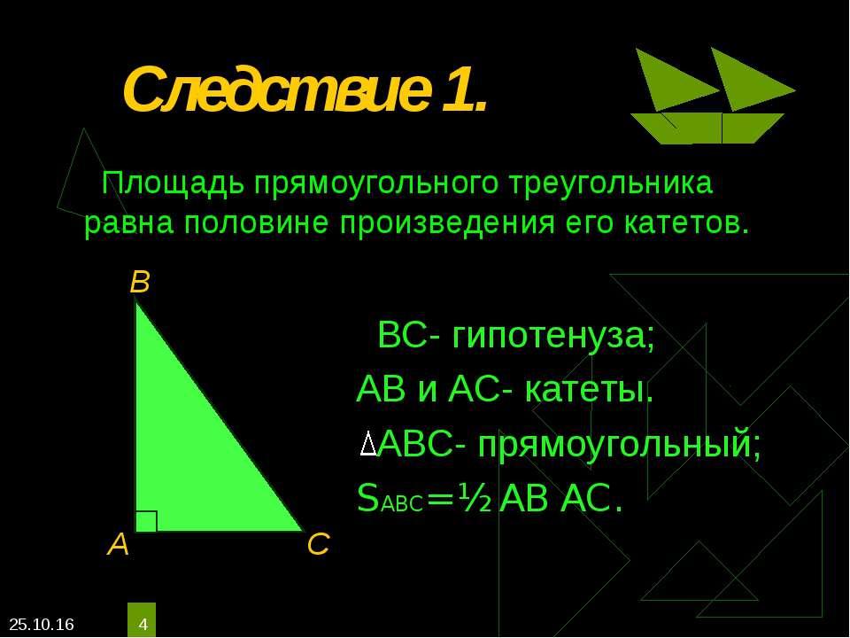 * * Следствие 1. ВС- гипотенуза; АВ и АС- катеты. АВС- прямоугольный; SАВС= ½...