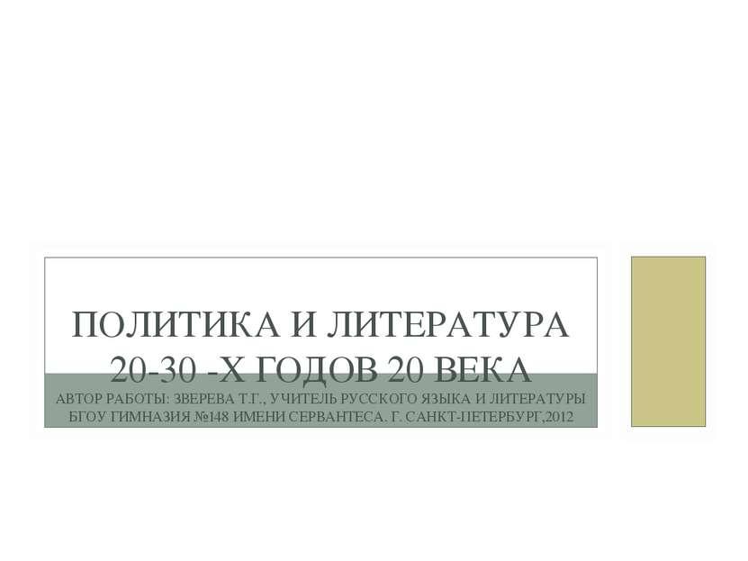ПОЛИТИКА И ЛИТЕРАТУРА 20-30 -Х ГОДОВ 20 ВЕКА АВТОР РАБОТЫ: ЗВЕРЕВА Т.Г., УЧИТ...