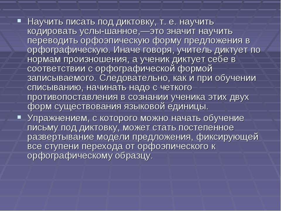 Научить писать под диктовку, т. е. научить кодировать услы шанное,—это значит...
