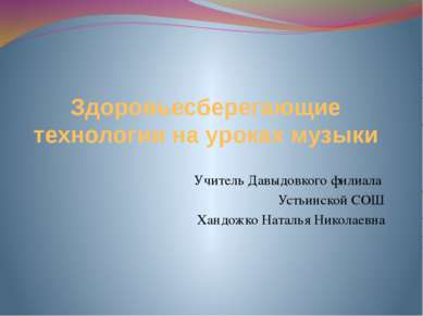 Здоровьесберегающие технологии на уроках музыки Учитель Давыдовкого филиала У...
