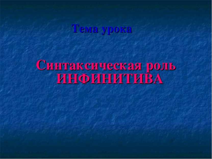 Синтаксическая роль ИНФИНИТИВА Тема урока