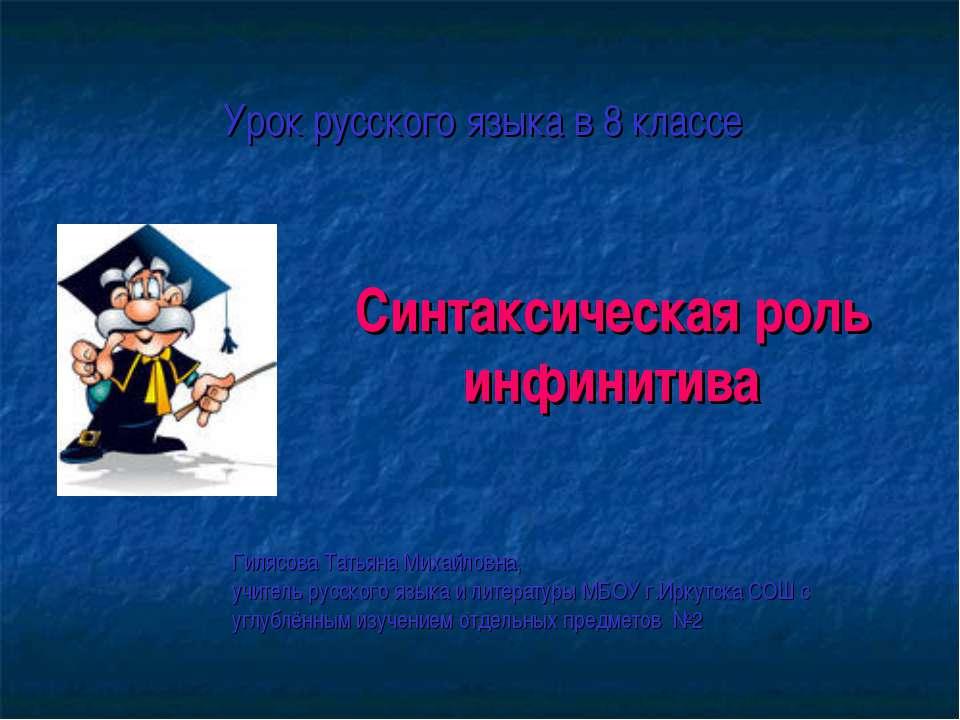Синтаксическая роль инфинитива Урок русского языка в 8 классе Гилясова Татьян...