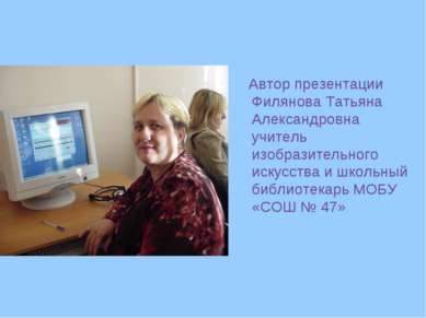 Автор презентации Филянова Татьяна Александровна учитель изобразительного иск...