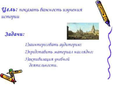 Цель: показать важность изучения истории 1)заинтересовать аудиторию; 2)предст...