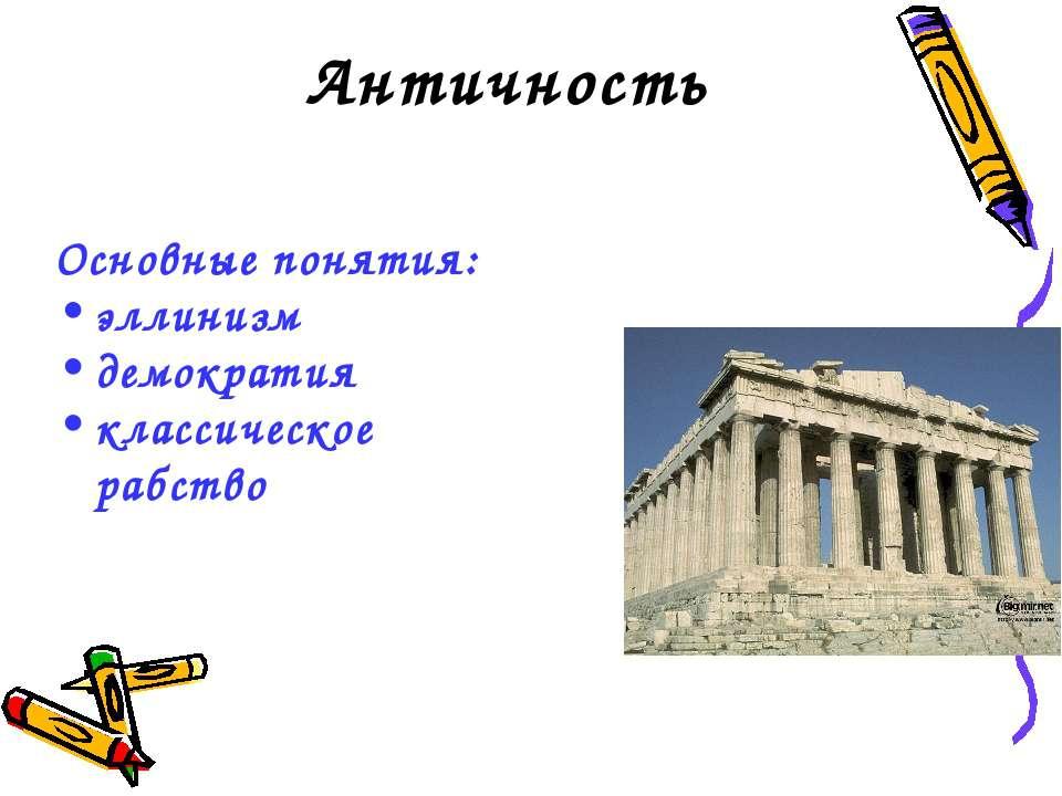 Античность Основные понятия: эллинизм демократия классическое рабство