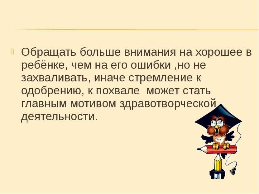 Обращать больше внимания на хорошее в ребёнке, чем на его ошибки ,но не захва...