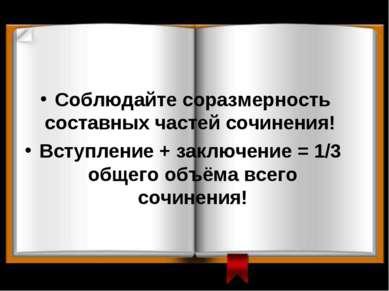 Соблюдайте соразмерность составных частей сочинения! Вступление + заключение ...