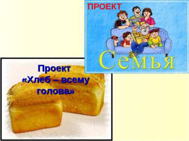 Проект «Хлеб – всему голова» ПРОЕКТ