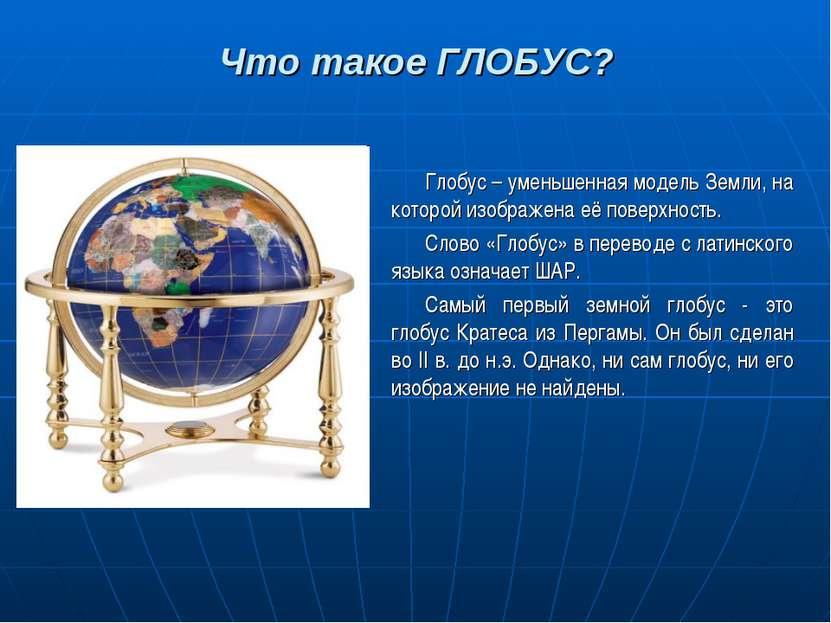 Что такое ГЛОБУС? Глобус – уменьшенная модель Земли, на которой изображена её...