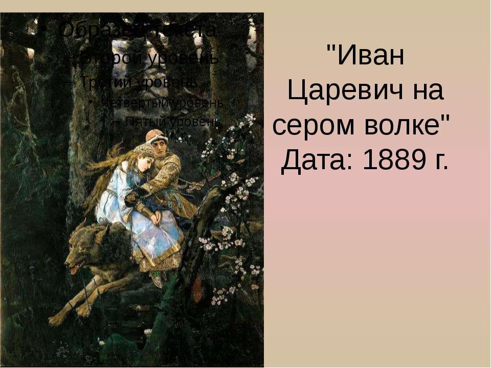 """Иван Царевич на сером волке"" Дата: 1889 г."
