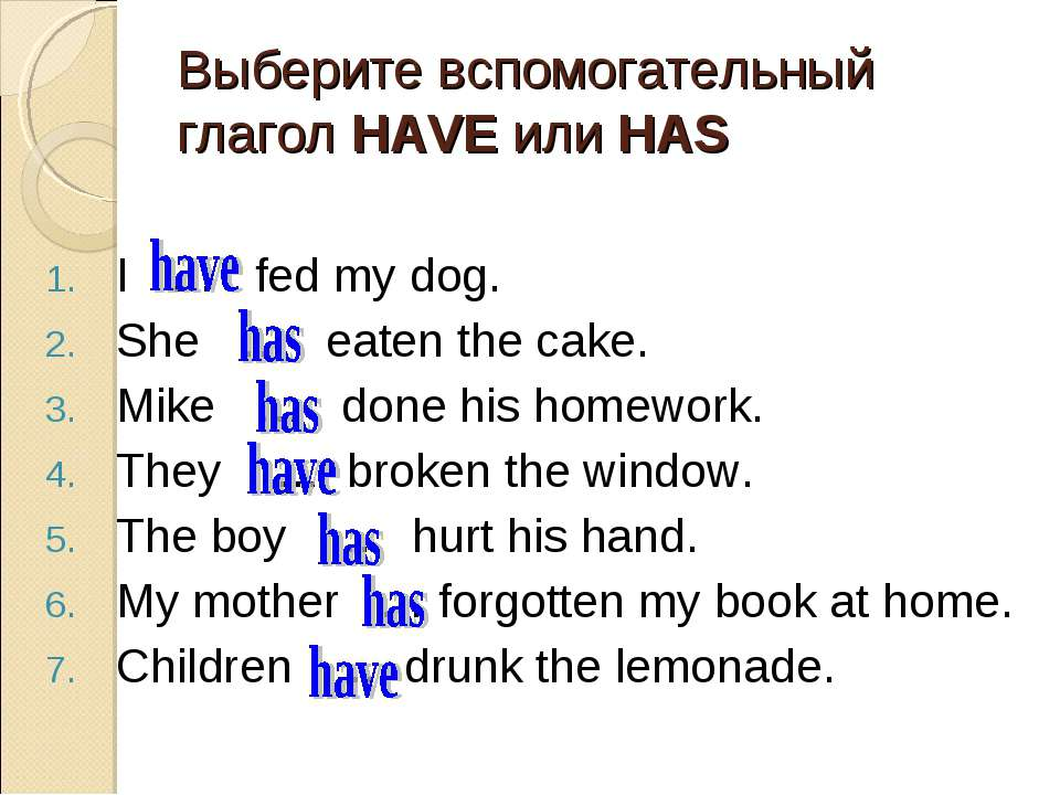 Выберите вспомогательный глагол HAVE или HAS I … fed my dog. She … eaten the ...