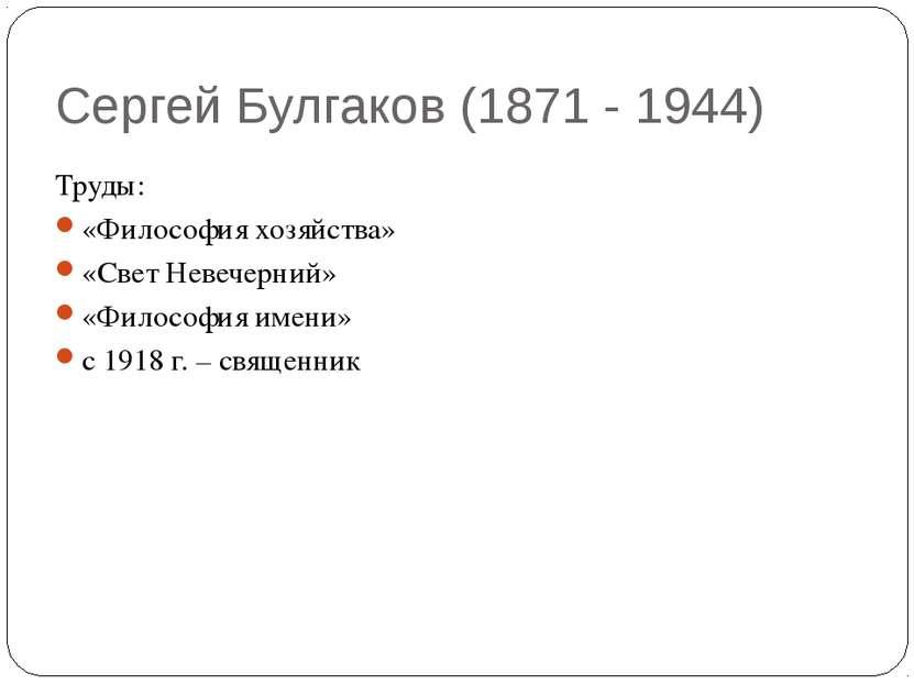 Сергей Булгаков (1871 - 1944) Труды: «Философия хозяйства» «Свет Невечерний» ...
