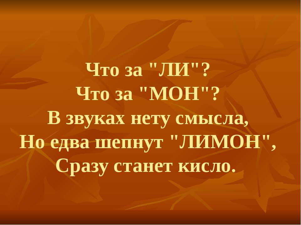 "Что за ""ЛИ""? Что за ""МОН""? В звуках нету смысла, Но едва шепнут ""ЛИМОН"", Сраз..."